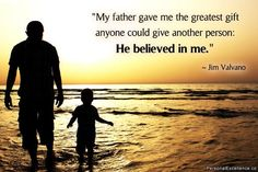 """""""My father gave me the greatest gift anyone could give another person: He believed in me."""" -Jim Valvano"""