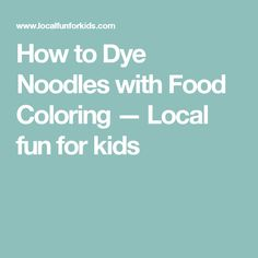 How to Dye Noodles with Food Coloring — Local fun for kids