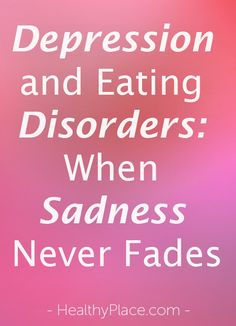 """""""Relationship between depression and eating disorders. Depression always goes hand-in-hand with an eating disorder."""" www.HealthyPlace.com"""