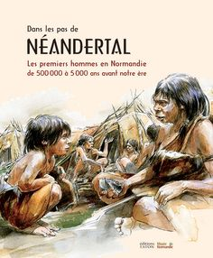 Dans les pas de Néandertal - Les premiers hommes en Normandie