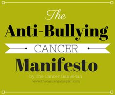 This may seem like an odd topic when discussing cancer, but cancer bullying is surprisingly prevalent – and it needs to stop! This manifesto is intended to shine light on the many forms cancer bullying can take, and why they are detrimental to those experiencing cancer.