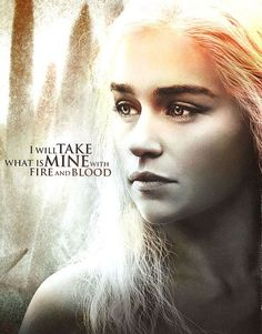 I will take what is mine with fire and blood~ Daenerys Stormborn Game of Thrones