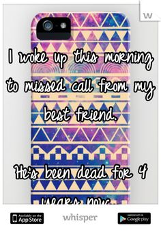I woke up this morning to missed call from my best friend.     He's been dead for 4 years now...