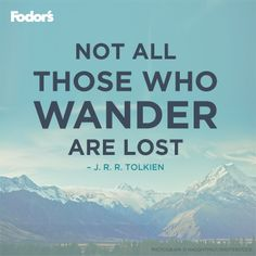 Not all who wander are lost. - J. R. R. Tolkien