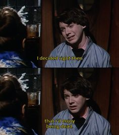 Harold and Maude. I decided right then that I'd enjoy being dead.