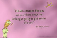 """""""UNLESS someone like you cares a whole awful lot, nothing is going to get better. Seuss, The Lorax Lorax Quotes, Der Lorax, Someone Like You, Teacher Quotes, Quotable Quotes, In This World, Life Lessons, Wise Words, Quotes To Live By"""