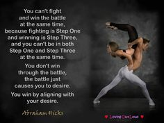 You can't fight and win the battle at the same time, because fighting is Step One and winning is Step Three, and you can't be in both Step One and Step Three at the same time. You don't win through the battle, the battle just causes you to desire. You win by aligning with your desire.