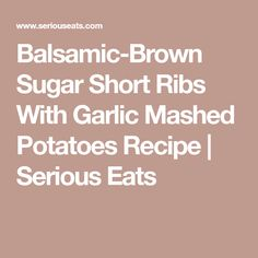 Balsamic-Brown Sugar Short Ribs With Garlic Mashed Potatoes Recipe | Serious Eats