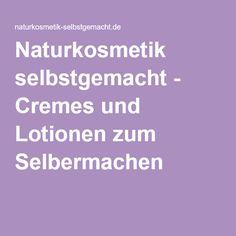 Naturkosmetik selbstgemacht - Cremes und Lotionen zum Selbermachen