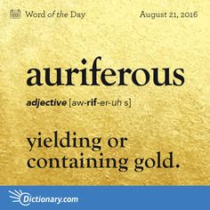 Dictionary.com's Word of the Day - auriferous - yielding or containing gold.