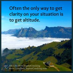 Altitude brings clarity. Find more inspirational quotes on: https://www.facebook.com/LifesNextChapterCoaching.  Follow my blog on: http://lifesnextchaptercoaching.com/blog/