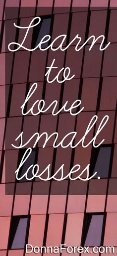 Learn to love small losses.