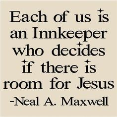 Each of us is an innkeeper who decides if there is room for Jesus - Elder Neal A. Maxwell