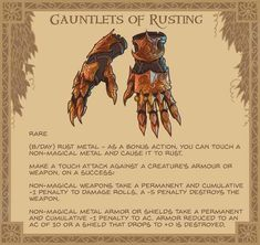 """Gauntlets of Rusting - These heavy and ornate gauntlets have rusted completely. The joints grind noisily as they move. On the sleeve, a small phrase is embroidered: """"iron fine, eventually must crack, crumble, corrode and rust. Dungeons And Dragons 5e, Dnd Dragons, Dungeons And Dragons Homebrew, Fantasy Armor, Fantasy Weapons, Dnd Stats, Arte Nerd, Dnd Funny, Dnd 5e Homebrew"""