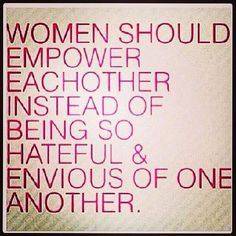 Women should empower each other, instead of being so hateful and envious of one another.