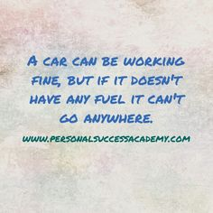 A car can be working fine, but if it doesn't have any fuel it can't go anywhere.  What fuel are you feeding yourself to ensure success towards your goals.