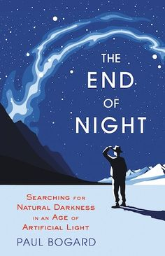 """The End of Night (Little, Brown and Company), Paul Bogard  """"The End of Night: Searching for Natural Darkness in an Age of Artificial Light is an attempt to show readers why darkness is important... , with his chapters running backward from 9 to 1 as he seeks out sky that exemplifies each category and teaches us about light pollution in the process."""""""