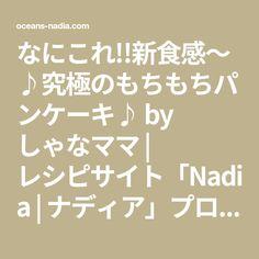 なにこれ!!新食感~♪究極のもちもちパンケーキ♪ by しゃなママ   レシピサイト「Nadia   ナディア」プロの料理を無料で検索