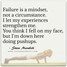 Failure is a mindset, not a circumstance. I let my experiences strengthen me. You think I fell on my face, but I'm down here doing pushups. - Steve Maraboli