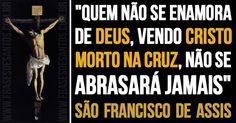 """""""Quem não se enamora de Deus, vendo Cristo morto na Cruz, não se abrasará jamais."""" SãoFranciscodeAssis"""