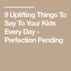 9 Uplifting Things To Say To Your Kids Every Day - Perfection Pending