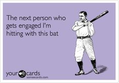 Hahha seriously! No offense to all my friends who recently for engaged but i thought this ecard was especially made for me.