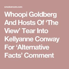 Whoopi Goldberg And Hosts Of 'The View' Tear Into Kellyanne Conway For 'Alternative Facts' Comment