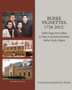 Burke Vignettes, 1728 - 2012: Settler Sagas From Coffers to Foleys In My Hometown of Burke, Fairfax County, Virginia (VA) by Corazon Sandoval Foley