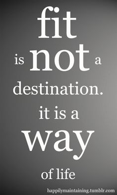 Fitness Quote ~ Fit is not a destination, it is a way of life. workout-quotes
