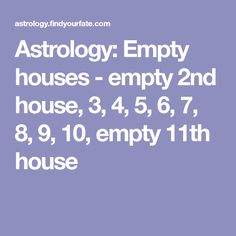 Astrology: Empty houses - empty 2nd house, 3, 4, 5, 6, 7, 8, 9, 10, empty 11th house