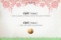 cipő – shoe (a piece of shoe, one of the pair of shoes) cipó – loaf; very little round bread #Hungarian #words