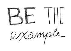 Be the change you wish to see; lead by example...