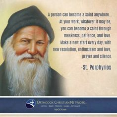 A person can become a saint anywhere. At your work, whatever it may be, you can become a saint through meekness, patience, and love. Make a new start every day, with new resolution, enthusiasm and love, prayer and silence. -St. Porphyrios