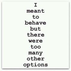 I meant to behave but....