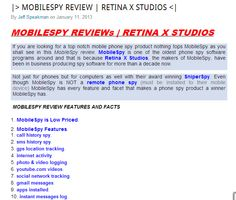 http://www.zimbio.com/Spying+on+Mobile+Phones/articles/DbdsP1_fxhp/MOBILESPY+REVIEW+RETINA+X+STUDIOS    MobileSpy Review    MobileSpy review is a full review and information on MobileSpy cell phone spy software by Retina X Studios. This MobileSpy review will show you all of MobileSpy features and prices and where to instantly download MobileSpy cell spy.    mobilespy, mobilespy review, retina x studios