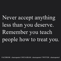 Never accept anything less than you deserve. Remember you teach people how to treat you.
