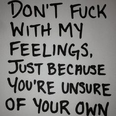 Breaking Up And Moving On Quotes :Don't fuck with my feelings because you're unsure of your own. You don&