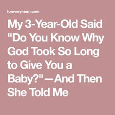 """My 3-Year-Old Said """"Do You Know Why God Took So Long to Give You a Baby?""""—And Then She Told Me"""