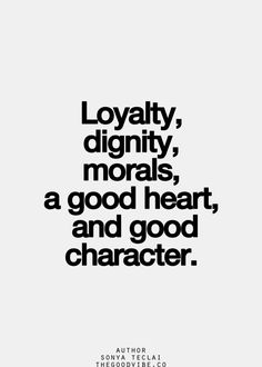 Loyalty, dignity, morals, a good heart, and good character - quote