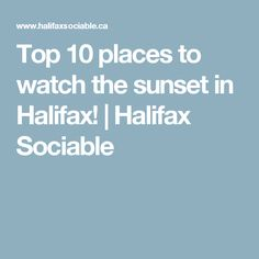 Top 10 places to watch the sunset in Halifax! | Halifax Sociable