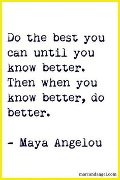 Do the best you can then do better when you know better