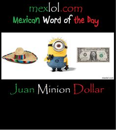 mexican word of the day pictures | Mexican Word of the Day: Juan Minion Dollar