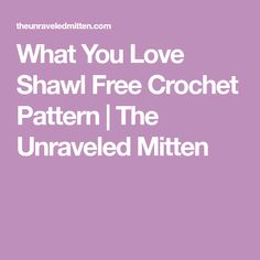 What You Love Shawl Free Crochet Pattern | The Unraveled Mitten