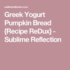 Greek Yogurt Pumpkin Bread {Recipe ReDux} - Sublime Reflection