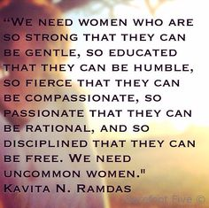 """""""We need women who are so strong that they can be gentle, so educated that they can be humble, so fierce that they can be compassionate, so passionate that they can be rational, and so disciplined that they can be free. We need uncommon women. And here you are. And how deeply reassuring to me it is to know that wherever we go—there you will be."""" (Mount Holyoke College Commencement Speech, Kavita N. Ramdas '85)"""