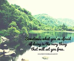 """""""Sometimes what you're afraid of doing is the very thing that will set you free.""""  www.meditationrelaxclub.com"""