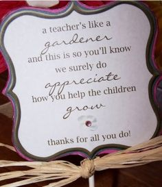 "Free Teacher Appreciation Printable -- ""A teachers like a gardener and this is so youll know, we surely do appreciate how you help the children grow. Thanks for all you do!"""