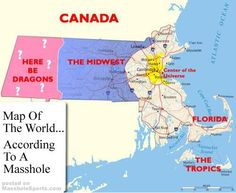 Map of the world according to a Masshole. Yup, pretty accurate! More accurately a Bostonian!!