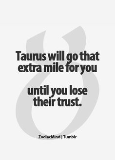 Zodiac Mind Taurus will go that extra mile for you, until you lose their trust. Taurus Quotes, Zodiac Signs Taurus, Zodiac Mind, My Zodiac Sign, Zodiac Facts, Horoscope Signs, Great Quotes, Quotes To Live By, Me Quotes