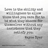 love is the ability and willingness to allow those that you care for to be what they choose for themselves without any insistence that they satisfy you // wayne dyer